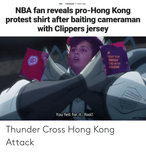Protest: Published 11 hours ago  NBA  NBA fan reveals pro-Hong Kong  protest shirt after baiting cameraman  with Clippers jersey  FIGHT FOR  REEDOM  S'NDWITH  HIGKONG  You fell for it, fool!  u/Ao1Yamada Thunder Cross Hong Kong Attack