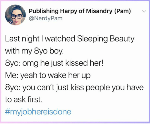 Sleeping Beauty: Publishing Harpy of Misandry (Pam)  @NerdyPam  v  Last night l watched Sleeping Beauty  with my 8yo boy  8yo: omg he just kissed her!  Me: yeah to wake her up  8yo: you can't just kiss people you have  to ask first.