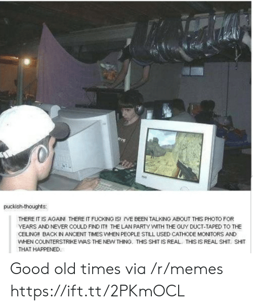 Fucking, Memes, and Party: puckish-thoughts:  THERE IT IS AGAIN! THERE IT FUCKING IS! i'VE BEEN TALKING ABOUT THIS PHOTO FOR  YEARS AND NEVER COULD FIND IT!! THE LAN PARTY WITH THE GUY DUCT-TAPED TO THE  CEILING!! BACK IN ANCIENT TIMES WHEN PEOPLE STILL USED CATHODE MONITORS AND  WHEN COUNTERSTRIKE WAS THE NEW THING. THIS SHIT IS REAL THIS IS REAL SHIT. SHIT  THAT HAPPENED Good old times via /r/memes https://ift.tt/2PKmOCL