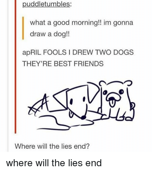 Memes, April Fools, and 🤖: puddletumbles:  what a good morning!! im gonna  draw a dog!!  apRIL FOOLS DREW TWO DOGS  THEY'RE BEST FRIENDS  Where will the lies end? where will the lies end