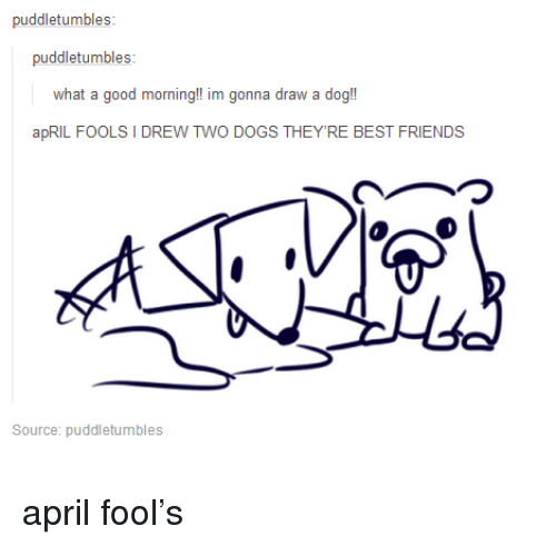 April Fool: puddletumbles:  what a good morning!! im gonna draw a dog!  apRIL FOOLS I DREW TWO DOGS THEY'RE BEST FRIENDS  つ  Source: puddletumbles <p>april fool&rsquo;s</p>