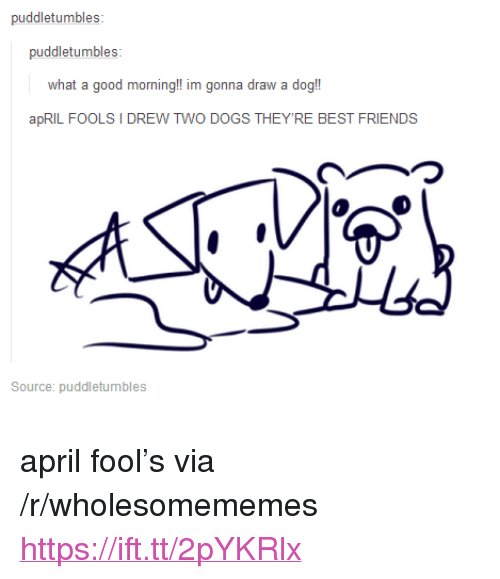 "Dogs, Friends, and Good Morning: puddletumbles:  what a good morning!! im gonna draw a dog!  apRIL FOOLS I DREW TWO DOGS THEY'RE BEST FRIENDS  つ  Source: puddletumbles <p>april fool&rsquo;s via /r/wholesomememes <a href=""https://ift.tt/2pYKRlx"">https://ift.tt/2pYKRlx</a></p>"