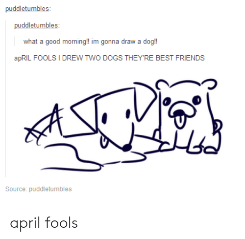 April Fool: puddletumbles:  what a good morning!! im gonna draw a dog!  apRIL FOOLS I DREW TWO  DOGS THEYRE BEST  FRIENDS  つ  Source: puddletumbles april fools
