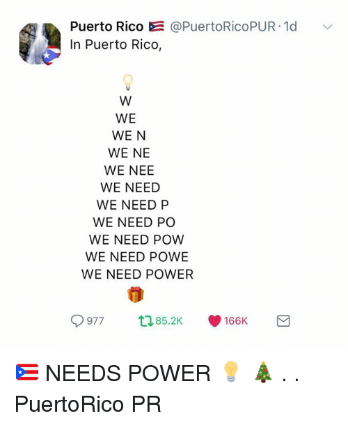Memes, Power, and Puerto Rico: Puerto Rico E@PuertoRicoPUR 1d  In Puerto Rico,  WE  WE N  WE NE  WE NEE  WE NEED  WE NEED P  WE NEED PO  WE NEED POW  WE NEED POWE  WE NEED POWER  9977  85.2K  166K 🇵🇷 NEEDS POWER 💡 🎄 . . PuertoRico PR