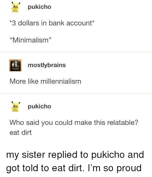 """Bank, Relatable, and Proud: pukicho  3 dollars in bank account*  """"Minimalism""""  32  mostlybrains  More like millennialism  pukicho  Who said you could make this relatable?  eat dirt my sister replied to pukicho and got told to eat dirt. I'm so proud"""