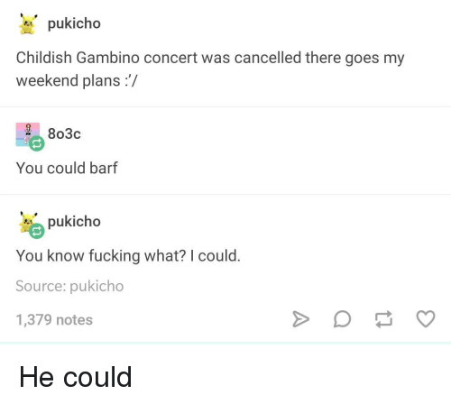 Weekend Plans: pukicho  Childish Gambino concert was cancelled there goes my  weekend plans:/  2 803c  You could barf  pukicho  You know fucking what? I could  Source: pukicho  1,379 notes He could