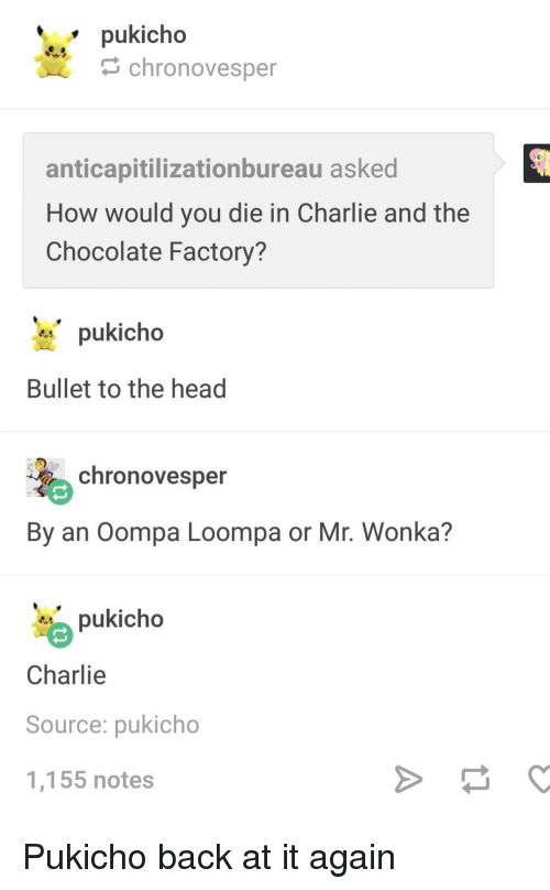 Charlie, Head, and Chocolate: pukicho  chronovesper  anticapitilizationbureau asked  How would you die in Charlie and the  Chocolate Factory?  pukicho  Bullet to the head  chronovesper  By an Oompa Loompa or Mr. Wonka?  pukicho  Charlie  Source: pukicho  1,155 notes Pukicho back at it again