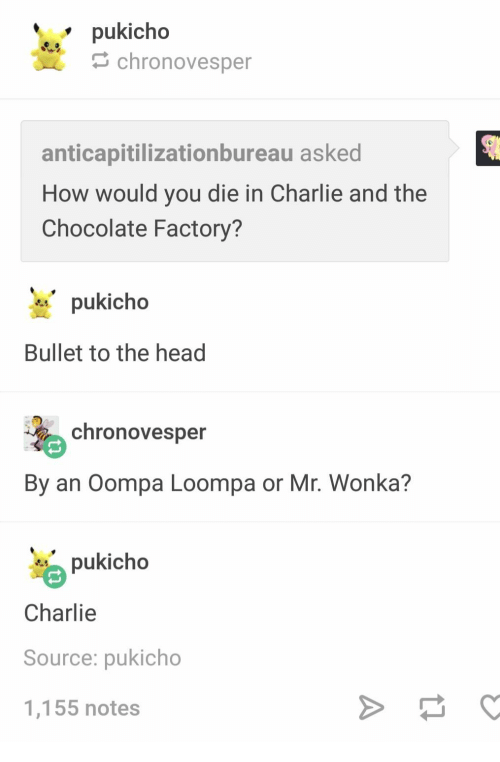 Charlie, Head, and Chocolate: pukicho  chronovesper  anticapitilizationbureau asked  How would you die in Charlie and the  Chocolate Factory?  pukicho  Bullet to the head  chronovesper  By an Oompa Loompa or Mr. Wonka?  pukicho  Charlie  Source: pukicho  1,155 notes