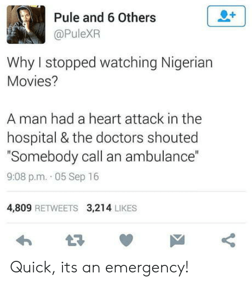 "Movies, Heart, and Hospital: Pule and 6 Others  @PuleXPR  Why I stopped watching Nigerian  Movies?  A man had a heart attack in the  hospital & the doctors shouted  Somebody call an ambulance""  9:08 p.m. 05 Sep 16  4,809 RETWEETS 3,214 LIKES Quick, its an emergency!"