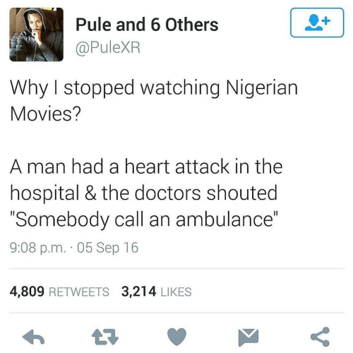 "Hospital: Pule and 6 Others  @PuleXR  Why I stopped watching Nigerian  Movies?  A man had a heart attack in the  hospital & the doctors shouted  ""Somebody call an ambulance""  9:08 p.m. · 05 Sep 16  4,809 RETWEETS 3,214 LIKES"