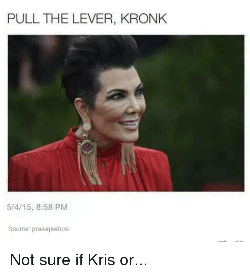 Kronk, Kardashian, and Celebrities: PULL THE LEVER, KRONK  5/4/15, 8:58 PM  Source: prasejeebus Not sure if Kris or...
