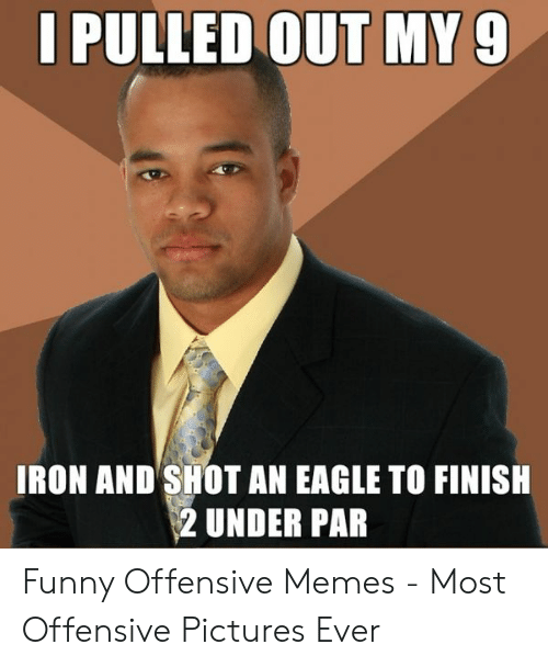 Funny, Memes, and Eagle: PULLED OUT MY9  IRON AND SHOT AN EAGLE TO FINISH  2 UNDER PAR Funny Offensive Memes - Most Offensive Pictures Ever