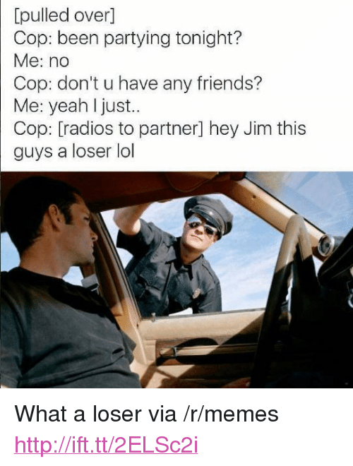"Friends, Lol, and Memes: [pulled over]  Cop: been partying tonight?  Me: no  Cop: don't u have any friends?  Me: yeah l just.  Cop: [radios to partner] hey Jim this  guys a loser lol <p>What a loser via /r/memes <a href=""http://ift.tt/2ELSc2i"">http://ift.tt/2ELSc2i</a></p>"
