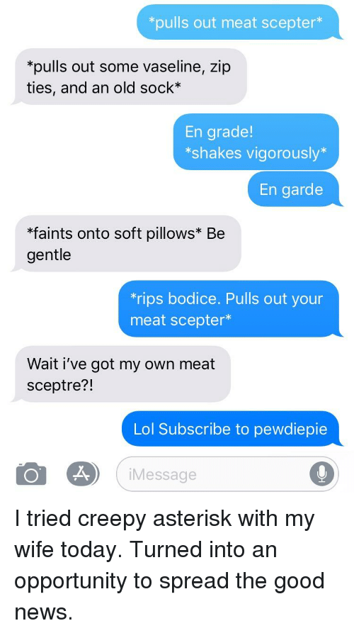 Creepy, Lol, and News: *pulls out meat scepter*  *pulls out some vaseline, zip  ties, and an old sock*  En grade!  *shakes vigorously  En garde  *faints onto soft pillows* Be  gentle  rips bodice. Pulls out your  meat scepter*  Wait i've got my own meat  sceptre?!  Lol Subscribe to pewdiepie  iMessage