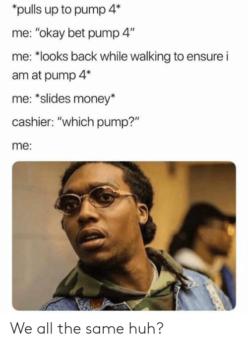"Dank, Huh, and Money: pulls up to pump 4*  me: ""okay bet pump 4""  me: *looks back while walking to ensure i  am at pump 4*  me: *slides money*  cashier: ""which pump?""  me: We all the same huh?"