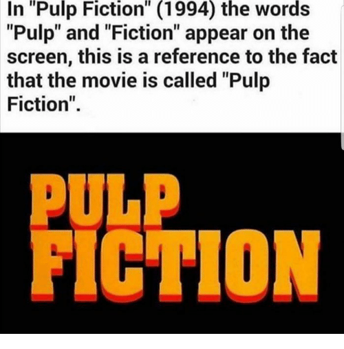 "Pulp Fiction, Movie, and Fiction: ""Pulp  Fiction""  (1994)  the  words  In  ""Pulp"" and ""Fiction"" appear on the  screen, this is a reference to the fact  that the movie is called ""Pulp  Fiction"".  PULP  FICTION"