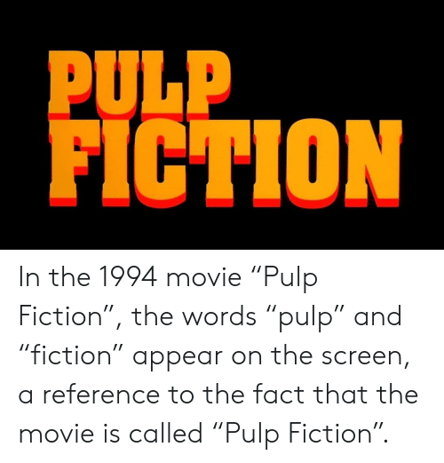 """Pulp Fiction, Movie, and Fiction: PULP  FICTION In the 1994 movie """"Pulp Fiction"""", the words """"pulp"""" and """"fiction"""" appear on the screen, a reference to the fact that the movie is called """"Pulp Fiction""""."""