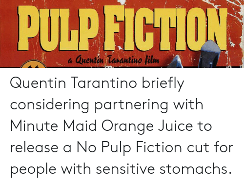 Juice, Minute Maid, and Pulp Fiction: PULP FICTION  Quentin Tarantino film Quentin Tarantino briefly considering partnering with Minute Maid Orange Juice to release a No Pulp Fiction cut for people with sensitive stomachs.