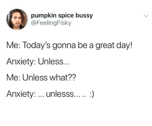 Anxiety, Pumpkin, and Humans of Tumblr: pumpkin spice bussy  @FeelingFisky  Me: Today's gonna be a great day!  Anxiety: Unless  Me: Unless what??  Anxiety: unlesss.... :)