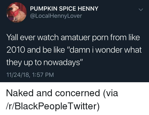 """Be Like, Blackpeopletwitter, and Naked: PUMPKIN SPICE HENNY  @LocalHennyLover  Yall ever watch amatuer porn from like  2010 and be like """"damn i wonder what  they up to nowadays""""  11/24/18, 1:57 PM Naked and concerned (via /r/BlackPeopleTwitter)"""