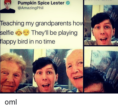 Memes, Birds, and Flappy Bird: Pumpkin Spice Lester  Amazing Phil  Teaching my grandparents how  elfie  They'll be playing  flappy bird in no time oml