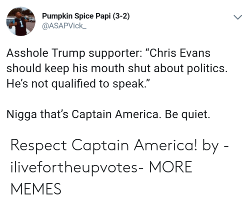 "America, Chris Evans, and Dank: Pumpkin Spice Papi (3-2)  @ASAPVick  Asshole Trump supporter: ""Chris Evans  should keep his mouth shut about politics.  He's not qualified to speak  Nigga that's Captain America. Be quiet. Respect Captain America! by -ilivefortheupvotes- MORE MEMES"