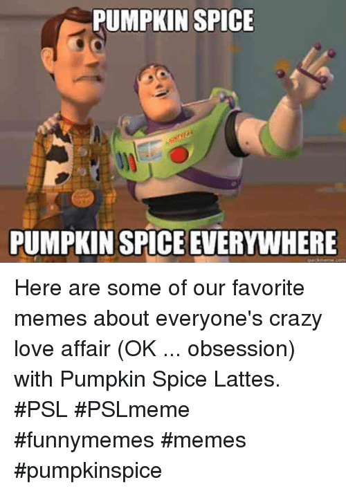 Crazy, Love, and Memes: PUMPKIN SPICE  PUMPKIN SPICE EVERYWHERE Here are some of our favorite memes about everyone's crazy love affair (OK ... obsession) with Pumpkin Spice Lattes. #PSL #PSLmeme #funnymemes #memes #pumpkinspice