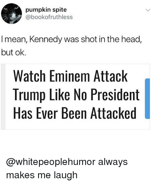 Eminem, Head, and Memes: pumpkin spite  @bookofruthless  I mean, Kennedy was shot in the head,  but ok.  Watch Eminem Attack  Trump Like No President  Has Ever Been Attacked @whitepeoplehumor always makes me laugh