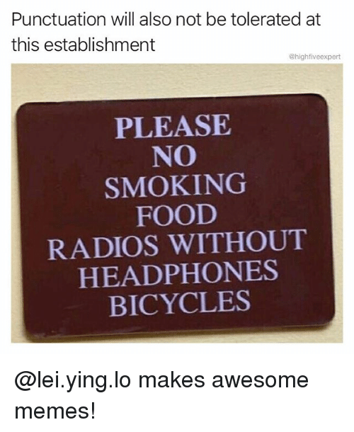 Food, Memes, and Smoking: Punctuation will also not be tolerated at  this establishment  @highfiveexpert  PLEASE  NO  SMOKING  FOOD  RADIOS WITHOUT  HEADPHONES  BICYCLES @lei.ying.lo makes awesome memes!