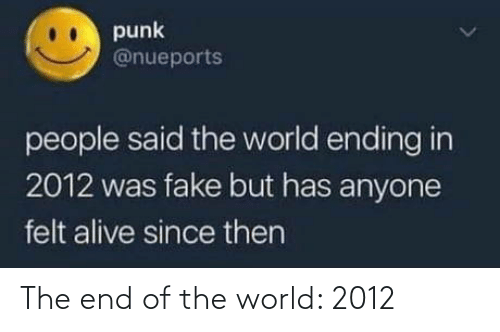 Ending: punk  @nueports  people said the world ending in  2012 was fake but has anyone  felt alive since then The end of the world: 2012