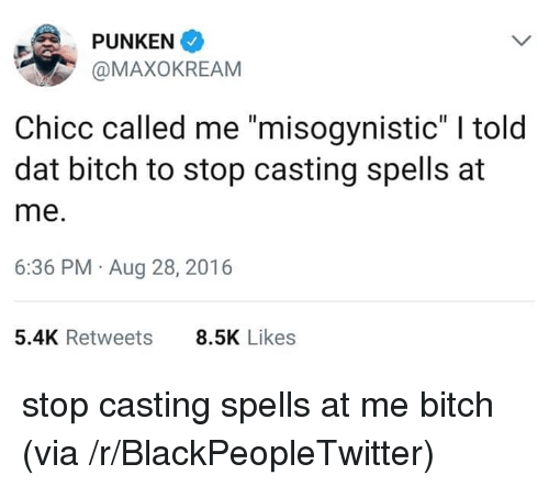 """Misogynistic: PUNKEN  @MAXOKREAM  Chicc called me """"misogynistic"""" I told  dat bitch to stop casting spells at  me.  6:36 PM Aug 28, 2016  5.4K Retweets  8.5K Likes stop casting spells at me bitch (via /r/BlackPeopleTwitter)"""