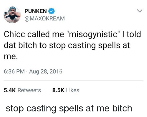 """Misogynistic: PUNKEN  @MAXOKREAM  Chicc called me """"misogynistic"""" I told  dat bitch to stop casting spells at  me.  6:36 PM Aug 28, 2016  5.4K Retweets  8.5K Likes stop casting spells at me bitch"""