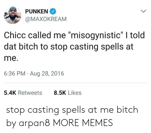 """Misogynistic: PUNKEN  @MAXOKREAM  Chicc called me """"misogynistic"""" I told  dat bitch to stop casting spells at  me.  6:36 PM Aug 28, 2016  5.4K Retweets  8.5K Likes stop casting spells at me bitch by arpan8 MORE MEMES"""