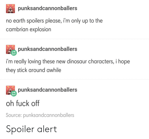 Spoiler Alert: punksandcannonballers  no earth spoilers please, i'm only up to the  cambrian explosion  punksandcannonballers  i'm really loving these new dinosaur characters, i hope  they stick around awhile  punksandcannonballers  oh fuck off  Source: punksandcannonballers Spoiler alert