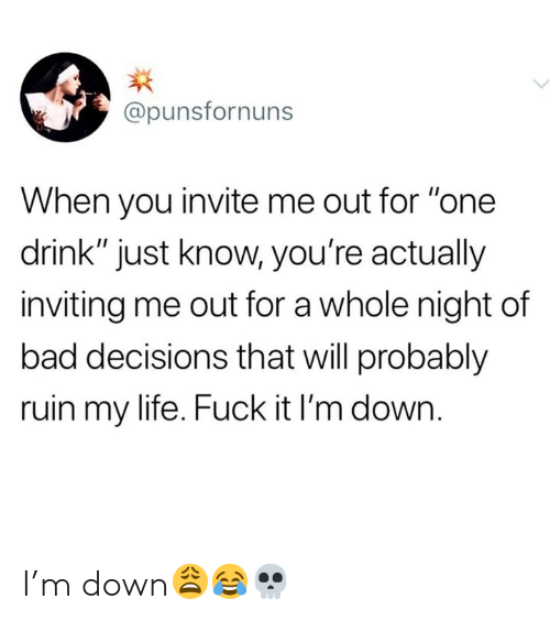 """Bad Decisions: @punsfornuns  When you invite me out for """"one  drink"""" just know, you're actually  inviting me out for a whole night of  bad decisions that will probably  ruin my life. Fuck it I'm down. I'm down😩😂💀"""