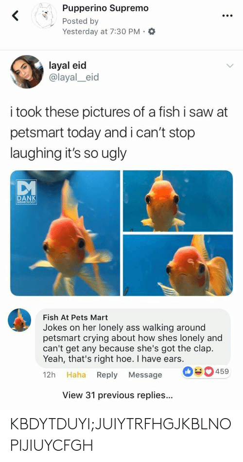 Ass, Crying, and Dank: Pupperino Supremo  Posted by  Yesterday at 7:30 PM.O  layal eid  @layal_eid  i took these pictures of a fish i saw at  petsmart today andican't stop  laughing it's so ugly  DANK  MEMEOLOGY  Fish At Pets Mart  Jokes on her lonely ass walking around  petsmart crying about how shes lonely and  can't get any because she's got the clap.  Yeah, that's right hoe. I have ears.  12h Haha Reply Message  030459  View 31 previous replies... KBDYTDUYI;JUIYTRFHGJKBLNOPIJIUYCFGH