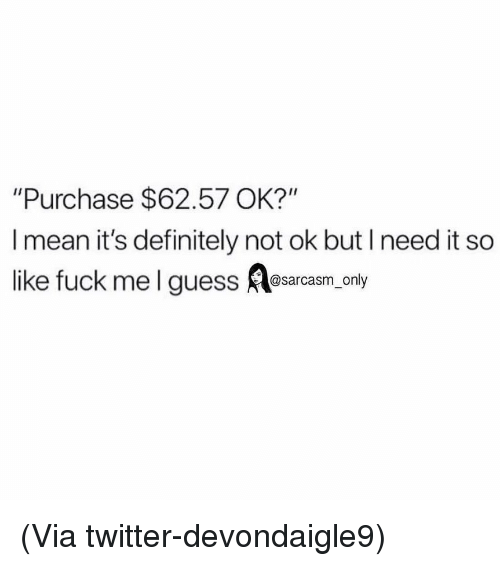 """Definitely, Funny, and Memes: """"Purchase $62.57 OK?""""  I mean it's definitely not ok but I need it so  like fuck mel guess Aasarcasm, only (Via twitter-devondaigle9)"""