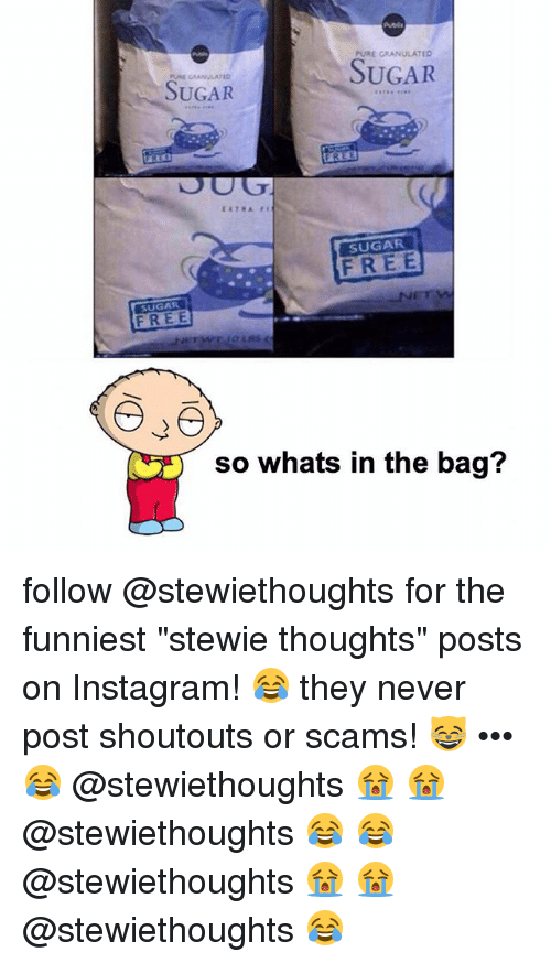 """Instagram, Memes, and Stewie: PURE GRANULATED  SUGAR  SUGAR  FREE  SUGAR  FREE  SUGAR  so whats in the bag? follow @stewiethoughts for the funniest """"stewie thoughts"""" posts on Instagram! 😂 they never post shoutouts or scams! 😸 ••• 😂 @stewiethoughts 😭 😭 @stewiethoughts 😂 😂 @stewiethoughts 😭 😭 @stewiethoughts 😂"""
