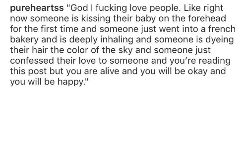 """Alive, Fucking, and God: pureheartss """"God I fucking love people. Like right  now someone is kissing their baby on the forehead  for the first time and someone just went into a french  bakery and is deeply inhaling and someone is dyeing  their hair the color of the sky and someone just  confessed their love to someone and you're reading  this post but you are alive and you will be okay and  you will be happy."""""""