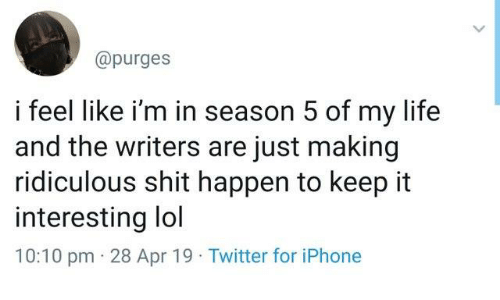 Dank, Iphone, and Life: @purges  i feel like i'm in season 5 of my life  and the writers are just making  ridiculous shit happen to keep it  interesting lol  10:10 pm 28 Apr 19 Twitter for iPhone