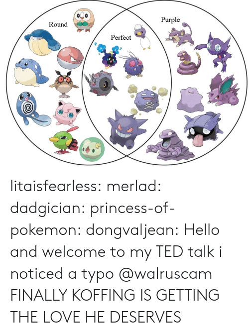 Gif, Hello, and Love: Purple  Round  Perfect  0 litaisfearless:  merlad: dadgician:  princess-of-pokemon:  dongvaljean: Hello and welcome to my TED talk  i noticed a typo   @walruscam    FINALLY KOFFING IS GETTING THE LOVE HE DESERVES