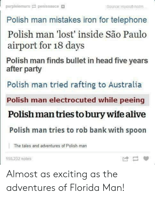 Alive, Florida Man, and Head: purplelemurs penissauce  Polish man mistakes iron for telephone  Polish man lost inside Sao Paulo  Source: mycroft-holm  airport for 18 days  Polish man finds bullet in head five years  after party  Polish man tried rafting to Australia  Polish man electrocuted while peeing  Polish man tries to bury wife alive  Polish man tries to rob bank with spoon  The tales and adventures of Polish man  155,232 notes Almost as exciting as the adventures of Florida Man!