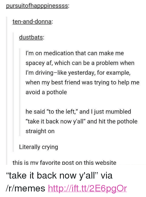 """Af, Best Friend, and Crying: pursuitofhapppinessss:  ten-and-donna:  dustbats:  I'm on medication that can make me  spacey af, which can be a problem when  I'm driving-like yesterday, for example,  when my best friend was trying to help me  avoid a pothole  he said """"to the left,"""" and I just mumbled  """"take it back now y'all"""" and hit the pothole  straight on  Literally crying  this is my favorite post on this website <p>""""take it back now y'all"""" via /r/memes <a href=""""http://ift.tt/2E6pgOr"""">http://ift.tt/2E6pgOr</a></p>"""