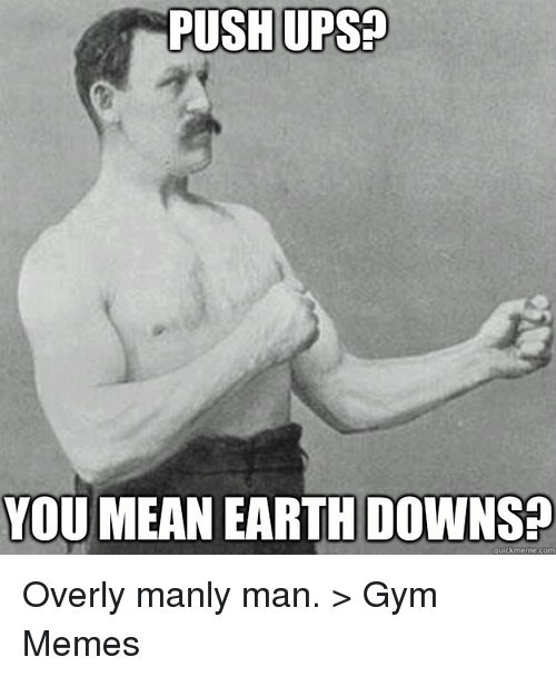 Overly Manly: PUSH UPS  YOU MEAN EARTH DOWNS  quick meme com Overly manly man. 
