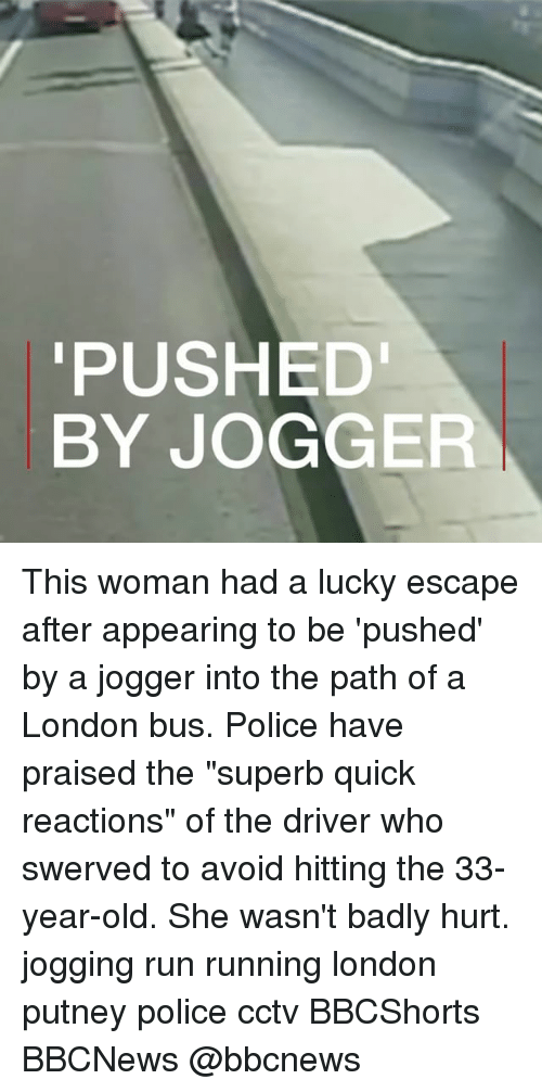 """Memes, Police, and Run: PUSHED  BY JOGGER This woman had a lucky escape after appearing to be 'pushed' by a jogger into the path of a London bus. Police have praised the """"superb quick reactions"""" of the driver who swerved to avoid hitting the 33-year-old. She wasn't badly hurt. jogging run running london putney police cctv BBCShorts BBCNews @bbcnews"""