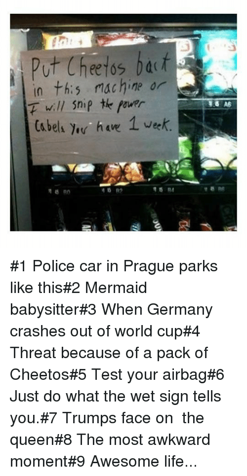 Prague: Put Cheetos bat  in th:s machine or  F will Snip te fourr  Ca bels e ha 1 vek #1 Police car in Prague parks like this#2 Mermaid babysitter#3 When Germany crashes out of world cup#4 Threat because of a pack of Cheetos#5 Test your airbag#6 Just do what the wet sign tells you.#7 Trumps face on  the queen#8 The most awkward moment#9 Awesome life...