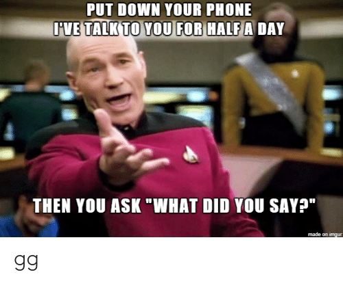 """gg: PUT DOWN YOUR PHONE  IVE TALK TO YOU FOR HALF A DAY  THEN YOU ASK """"WHAT DID YOU SAY?""""   made on imgur gg"""