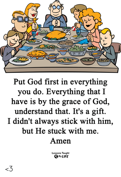 God, Life, and Memes: Put God first in everything  you do. Everything that I  have is by the grace of God,  understand that. It's a  gift  I didn't always stick with him,  but He stuck with me.  Amen  Lessons Taught  By LIFE <3