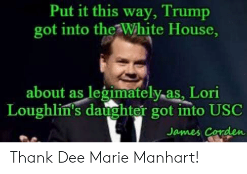 White House, House, and James Corden: Put it this way, Trump  got into the White House  about as legimatelyas, Lori  Loughlin's daughter got into USC  James Corden Thank Dee Marie Manhart!