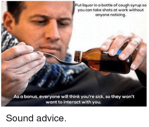 Advice, Work, and Sick: Put liquor in a bottle of cough syrup so  you can take shots at work without  anyone noticing.  As a bonus, everyone will think you're sick, so they won't  want to interact with you. Sound advice.